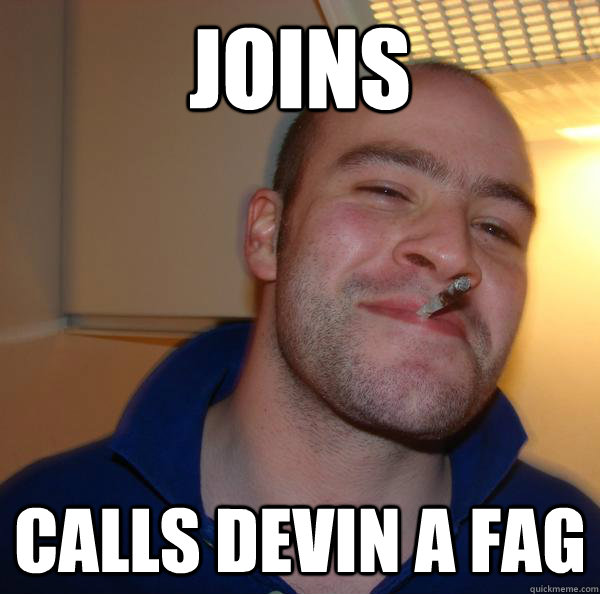joins calls devin a fag - Good Guy Greg