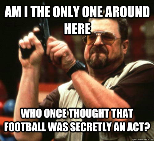 am i the only one around here who once thought that football - Am I The Only One Around Here