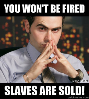 you wont be fired slaves are sold - Slaves are sold