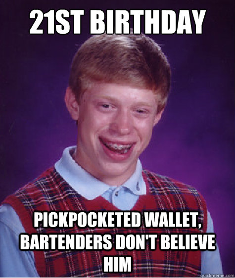 21st birthday pickpocketed wallet bartenders dont believe  - Bad Luck Brian