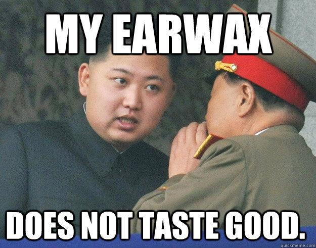 my earwax does not taste good - Hungry Kim Jong Un