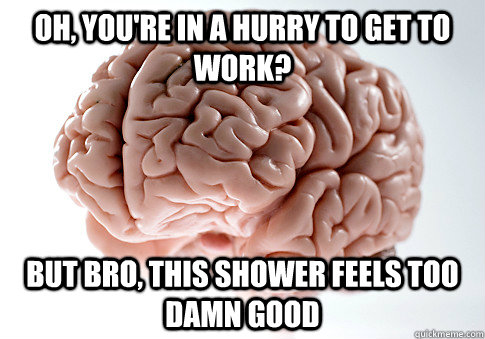 oh youre in a hurry to get to work but bro this shower f - Scumbag Brain