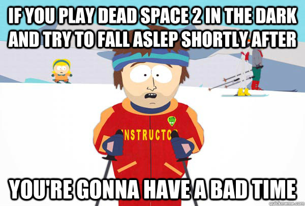 if you play dead space 2 in the dark and try to fall aslep s - Super Cool Ski Instructor