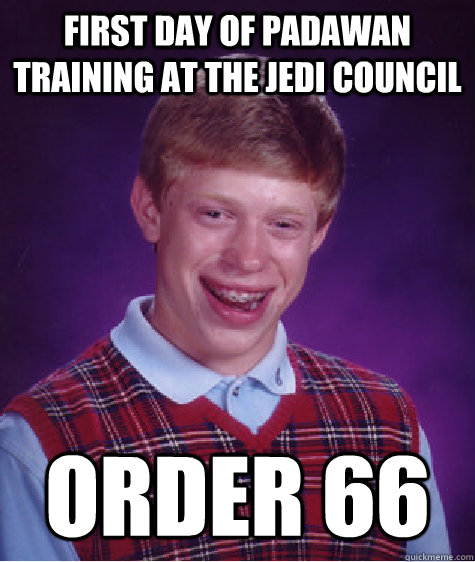 first day of padawan training at the jedi council order 66 - Bad Luck Brian