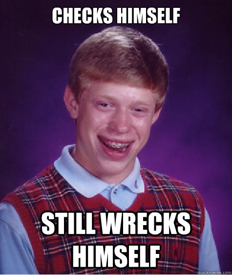 checks himself still wrecks himself - Bad Luck Brian