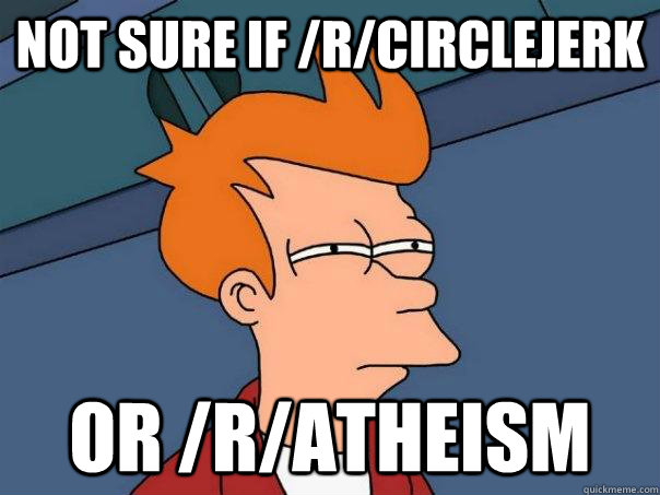 not sure if rcirclejerk or ratheism - Futurama Fry