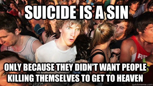 suicide is a sin only because they didnt want people killin - Sudden Clarity Clarence