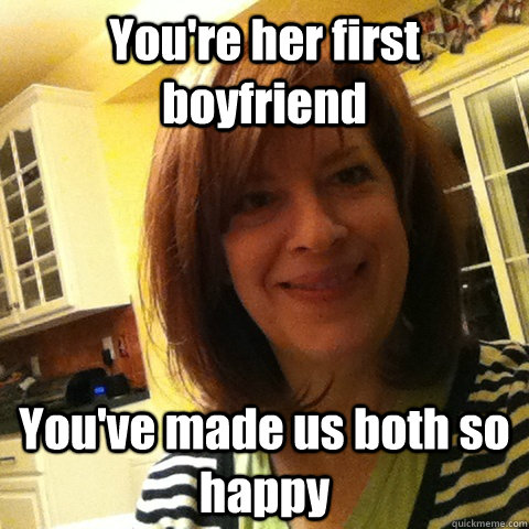 You're her first boyfriend You've made us both so happy ...