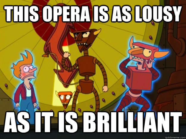 this opera is as lousy as it is brilliant -