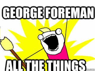 george foreman all the things - All The Things