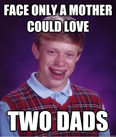 face only a mother could love two dads - Bad Luck Brian