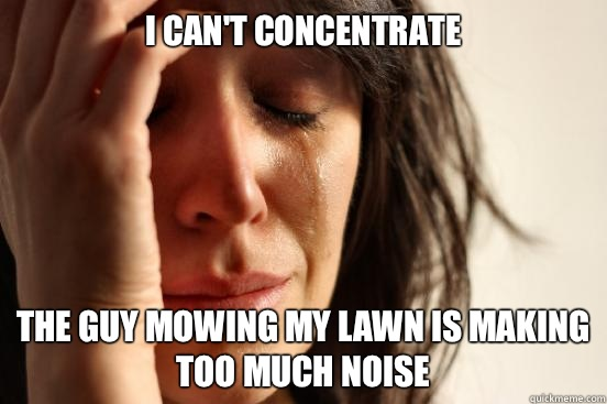 I cant concentrate The guy mowing my lawn is making too much - First World Problems