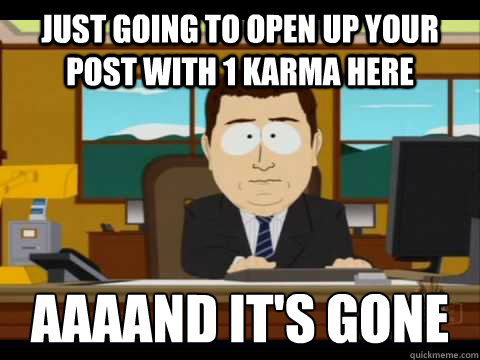 just going to open up your post with 1 karma here aaaand it - and its gone