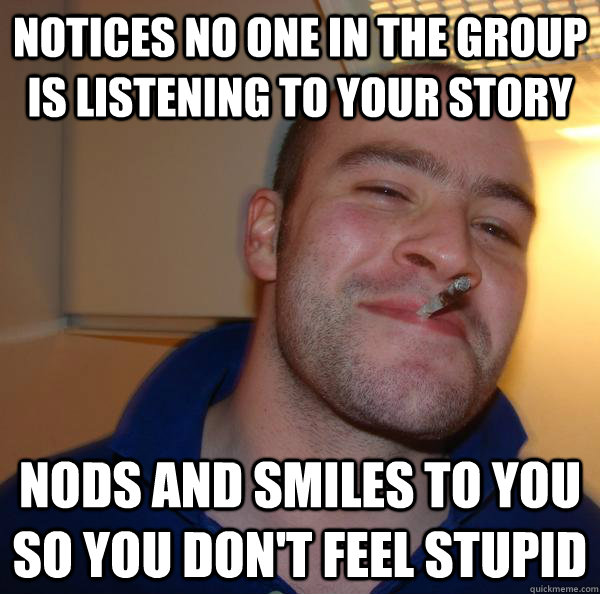 notices no one in the group is listening to your story nods  - Good Guy Greg