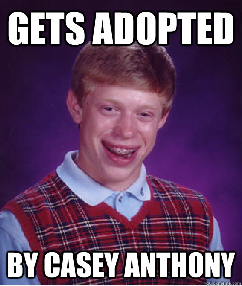 gets adopted by casey anthony - Bad Luck Brian