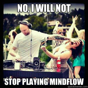 no i will not stop playing mindflow - call me maybe