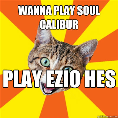 wanna play soul calibur play ezio hes awesome  - Bad Advice Cat