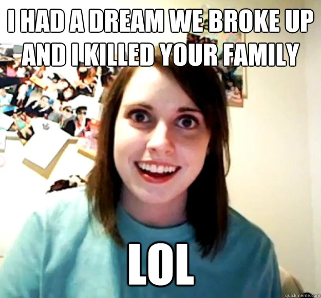 i had a dream we broke up and i killed your family lol - Overly Attached Girlfriend