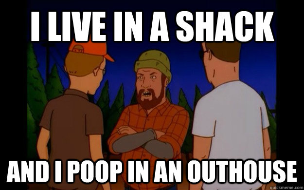 i live in a shack and i poop in an outhouse - 