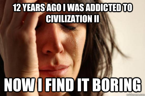12 years ago i was addicted to civilization ii now i find it - First World Problems