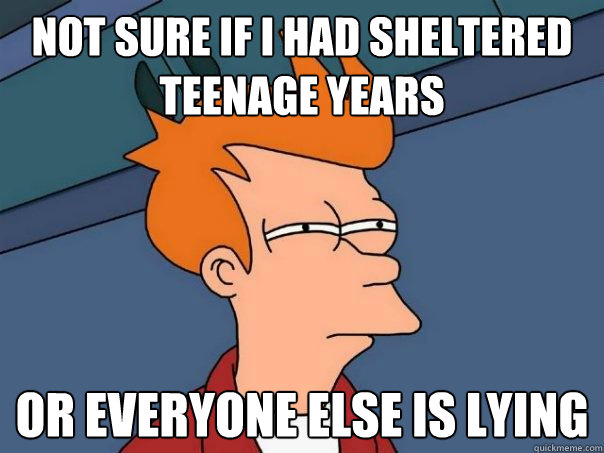 not sure if i had sheltered teenage years or everyone else i - Futurama Fry