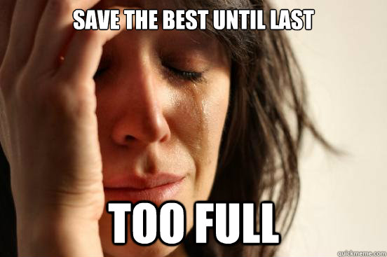 save the best until last too full - First World Problems