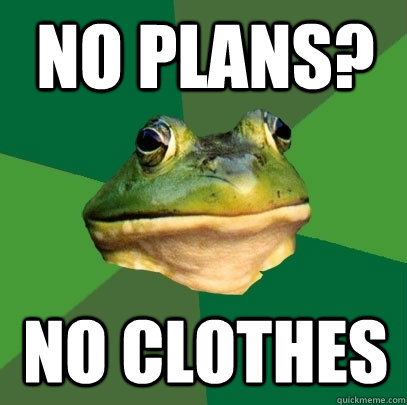 no plans no clothes - Foul Bachelor Frog