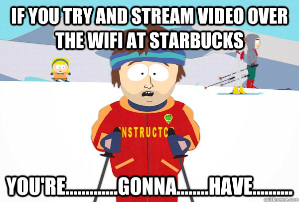 if you try and stream video over the wifi at starbucks your - Super Cool Ski Instructor