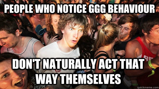 people who notice ggg behaviour dont naturally act that way - Sudden Clarity Clarence