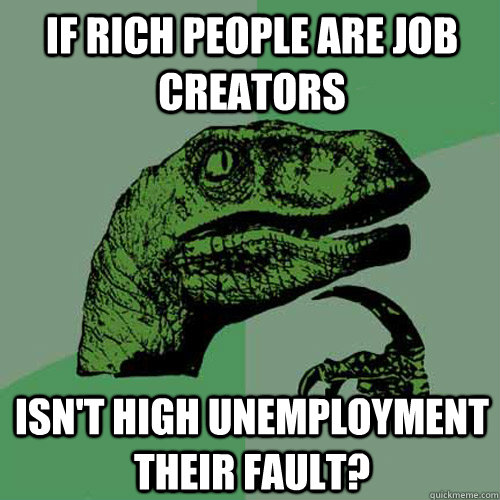 if rich people are job creators isnt high unemployment thei - Philosoraptor