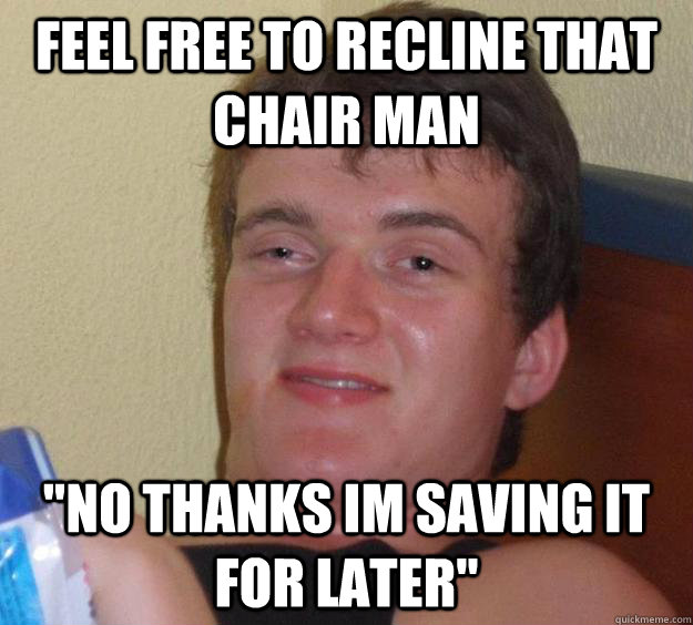 feel free to recline that chair man no thanks im saving it  - 10 Guy
