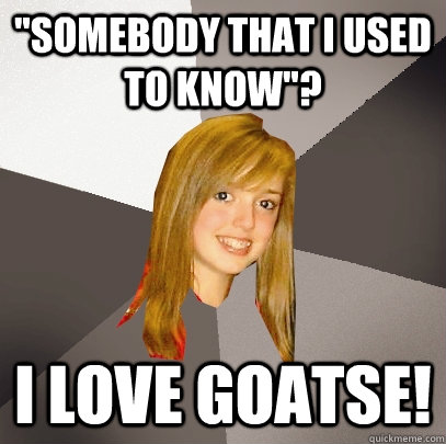 somebody that i used to know i love goatse - Musically Oblivious 8th Grader