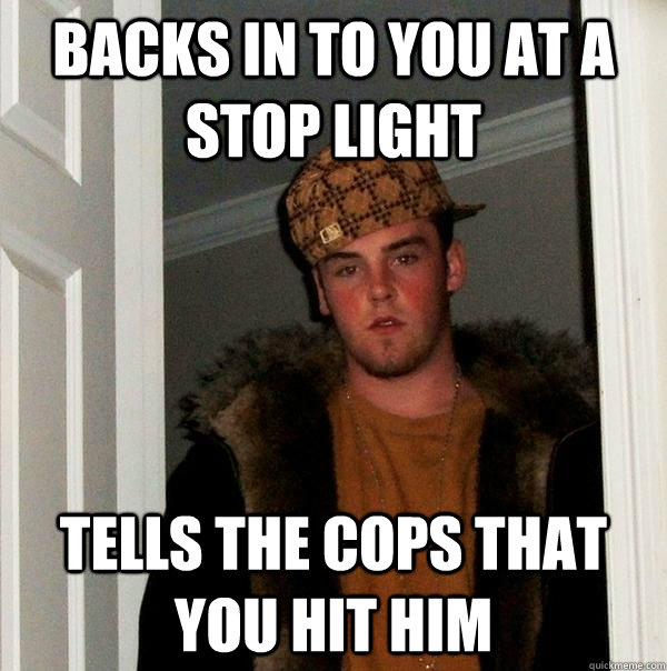 backs in to you at a stop light tells the cops that you hit  - Scumbag Steve