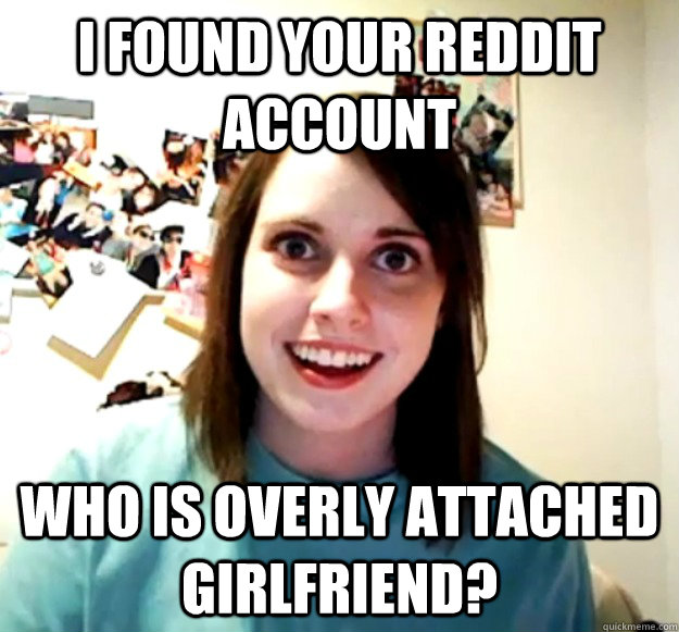 i found your reddit account who is overly attached girlfrien - Overly Attached Girlfriend