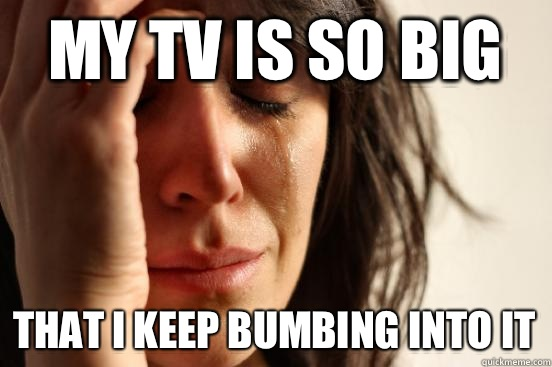 My tv is so big That i keep bumbing into it - First World Problems