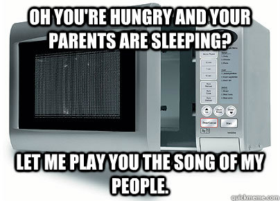 oh youre hungry and your parents are sleeping let me play  - Scumbag Microwave