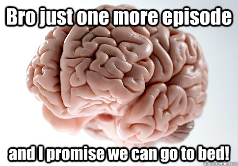 bro just one more episode and i promise we can go to bed  - Scumbag Brain