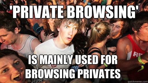 private browsing is mainly used for browsing privates - Sudden Clarity Clarence