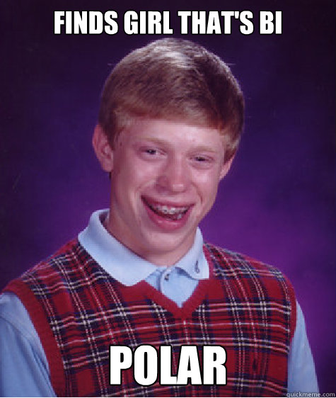 finds girl thats bi polar - Bad Luck Brian
