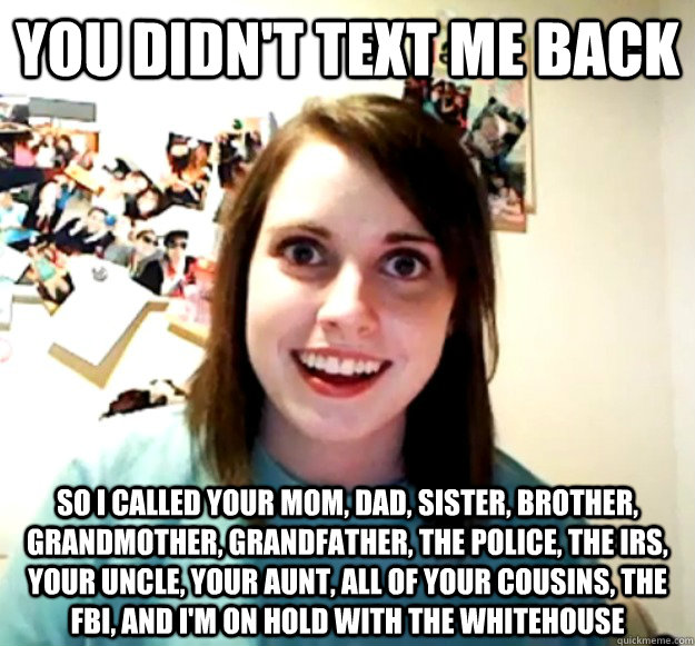 you didnt text me back so i called your mom dad sister b - Overly Attached Girlfriend
