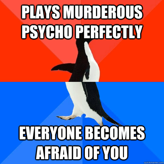 plays murderous psycho perfectly everyone becomes afraid of  - Socially Awesome Awkward Penguin