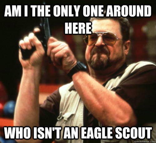 am i the only one around here who isnt an eagle scout - Am I The Only One Around Here