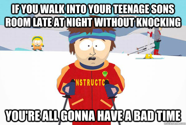 if you walk into your teenage sons room late at night withou - South Park Youre Gonna Have a Bad Time