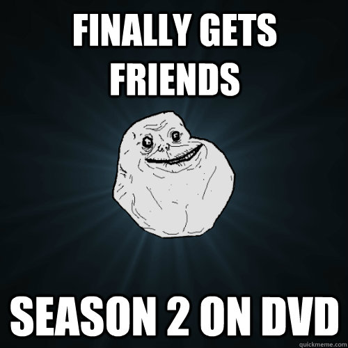 finally gets friends season 2 on dvd - Forever Alone