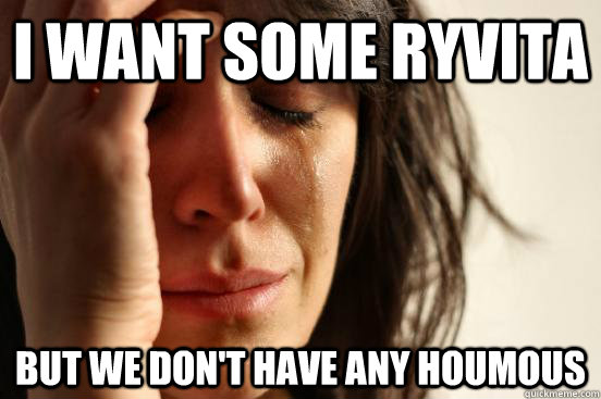 i want some ryvita but we dont have any houmous - First World Problems