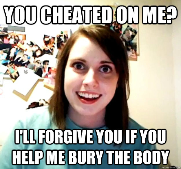 you cheated on me ill forgive you if you help me bury the  - Overly Attached Girlfriend