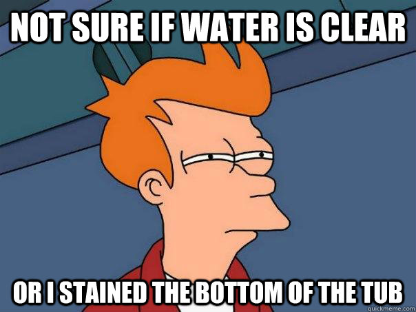 not sure if water is clear or i stained the bottom of the tu - Futurama Fry