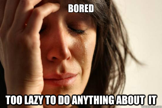bored too lazy to do anything about it - First World Problems