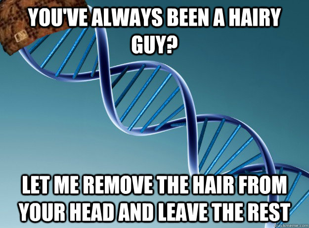 youve always been a hairy guy let me remove the hair from  - Scumbag Genetics
