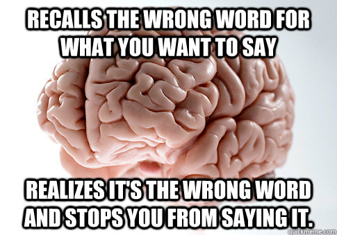 recalls the wrong word for what you want to say realizes it - Scumbag Brain